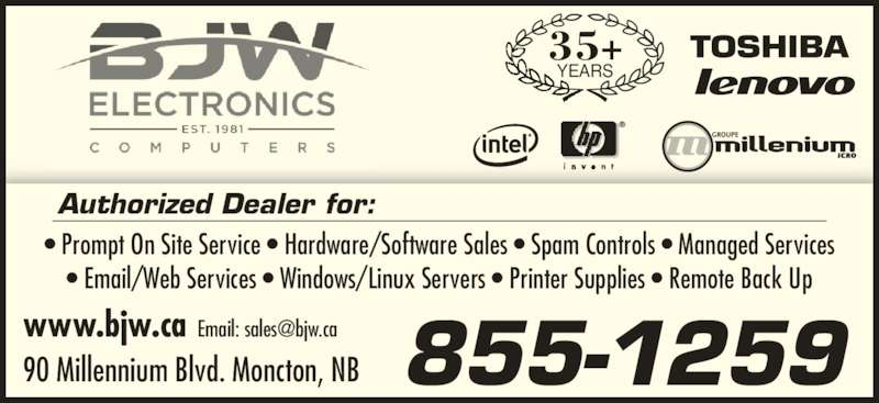 BJW Electronics Ltd (506-857-2118) - Display Ad - YEARS 35+ • Prompt On Site Service • Hardware/Software Sales • Spam Controls • Managed Services • Email/Web Services • Windows/Linux Servers • Printer Supplies • Remote Back Up Authorized Dealer for: www.bjw.ca 90 Millennium Blvd. Moncton, NB 855-1259