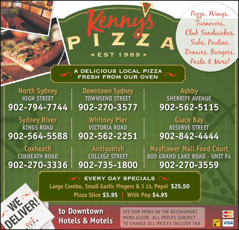Kenny's Pizza (9025645588) - Annonce illustrée======= - Hotels & Motels SEE OUR MENU IN THE RESTAURANT MENU GUIDE. ALL PRICES SUBJECT TO CHANGE ALL PRICES INCLUDE TAX every day specials Large Combo, Small Garlic Fingers & 1 Lt. Pepsi $25.50 to Downtown Pizza Slice $3.95 |  With Pop $4.95 North Sydney HIGH STREET 902-794-7744 Downtown Sydney TOWNSEND STREET 902-270-3577 Ashby SHERRIFF AVENUE 902-562-5115 Sydney River KINGS ROAD 902-564-5588 Antigonish COLLEGE STREET 902-735-1800 Glace Bay RESERVE STREET 902-842-4444 Mayflower Mall Food Court 800 GRAND LAKE ROAD - UNIT F4 902-270-3559 Whitney Pier VICTORIA ROAD 902-562-2251 Coxheath COXHEATH ROAD 902-270-3336 a delicious local pizza fresh from our oven