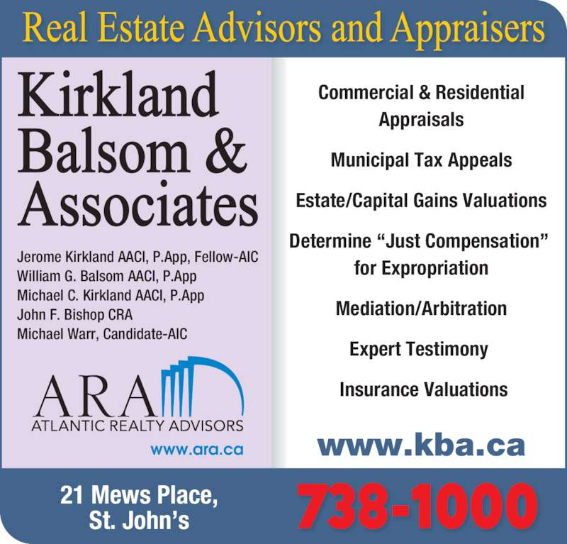 """Kirkland Balsom&Associates (709-738-1000) - Display Ad - Determine """"Just Compensation""""  for Expropriation Mediation/Arbitration Expert Testimony   Insurance Valuations 21 Mews Place, St. John's 738-1000 Jerome Kirkland AACI, P.App, Fellow-AIC William G. Balsom AACI, P.App Michael C. Kirkland AACI, P.App John F. Bishop CRA Michael Warr, Candidate-AIC www.kba.ca Commercial & Residential Appraisals Municipal Tax Appeals Estate/Capital Gains Valuations"""