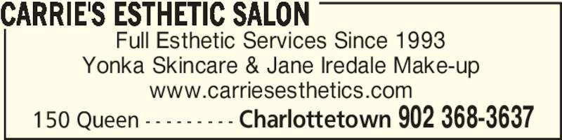 Carrie's Esthetic Salon (9023683637) - Display Ad - Full Esthetic Services Since 1993 Yonka Skincare & Jane Iredale Make-up www.carriesesthetics.com CARRIE'S ESTHETIC SALON Charlottetown 902 368-3637150 Queen - - - - - - - - -