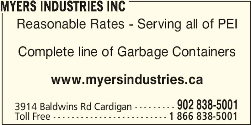 Myers Industries Inc-Garbage Services (902-838-5001) - Display Ad - MYERS INDUSTRIES INC Reasonable Rates - Serving all of PEI Complete line of Garbage Containers www.myersindustries.ca 3914 Baldwins Rd Cardigan - - - - - - - - - 902 838-5001 Toll Free - - - - - - - - - - - - - - - - - - - - - - - - - 1 866 838-5001