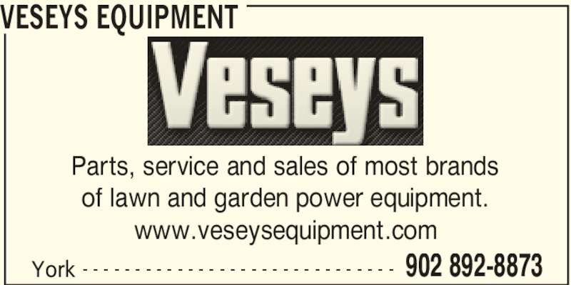 Veseys (902-368-7333) - Display Ad - VESEYS EQUIPMENT York 902 892-8873- - - - - - - - - - - - - - - - - - - - - - - - - - - - - - Parts, service and sales of most brands of lawn and garden power equipment. www.veseysequipment.com