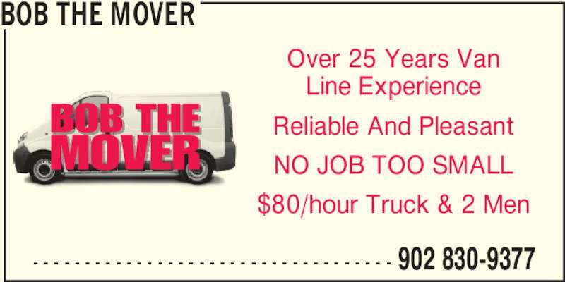 Bob the Mover (902-830-9377) - Display Ad - - - - - - - - - - - - - - - - - - - - - - - - - - - - - - - - - - - - 902 830-9377 BOB THE MOVER Over 25 Years Van Line Experience Reliable And Pleasant NO JOB TOO SMALL $80/hour Truck & 2 Men