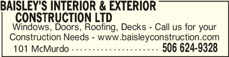 Baisley's Interior & Exterior Construction Ltd (506-624-9328) - Display Ad - Windows, Doors, Roofing, Decks - Call us for your Construction Needs - www.baisleyconstruction.com BAISLEY'S INTERIOR & EXTERIOR      CONSTRUCTION LTD 506 624-9328101 McMurdo - - - - - - - - - - - - - - - - - - - - -