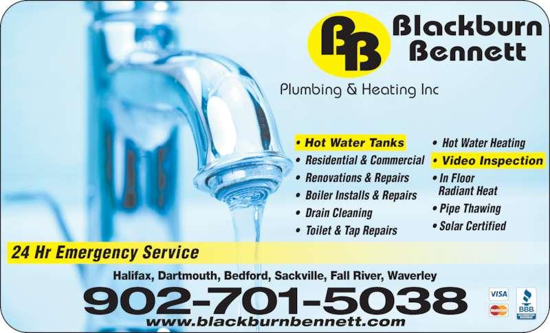Blackburn Bennett Plumbing & Heating Inc (902-877-0850) - Display Ad - 24 Hr Emergency Service www.blackburnbennett.com 902-701-5038 • Hot Water Tanks •  Residential & Commercial •  Renovations & Repairs •  Boiler Installs & Repairs •  Drain Cleaning •  Toilet & Tap Repairs •  Hot Water Heating • Video Inspection • In Floor   Radiant Heat • Pipe Thawing • Solar Certified Plumbing & Heating Inc Halifax, Dartmouth, Bedford, Sackville, Fall River, Waverley