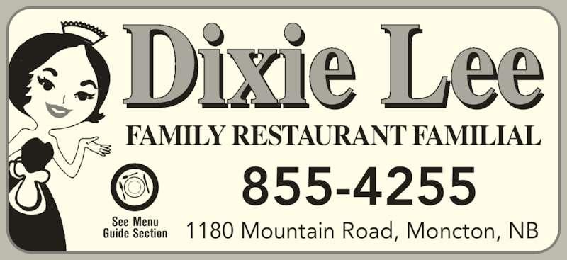 Dixie Lee (506-855-4255) - Annonce illustrée======= - 1180 Mountain Road, Moncton, NB FAMILY RESTAURANT FAMILIAL Dixie Lee See Menu Guide Section 855-4255 855-4255 1180 Mountain Road, Moncton, NB FAMILY RESTAURANT FAMILIAL Dixie Lee See Menu Guide Section
