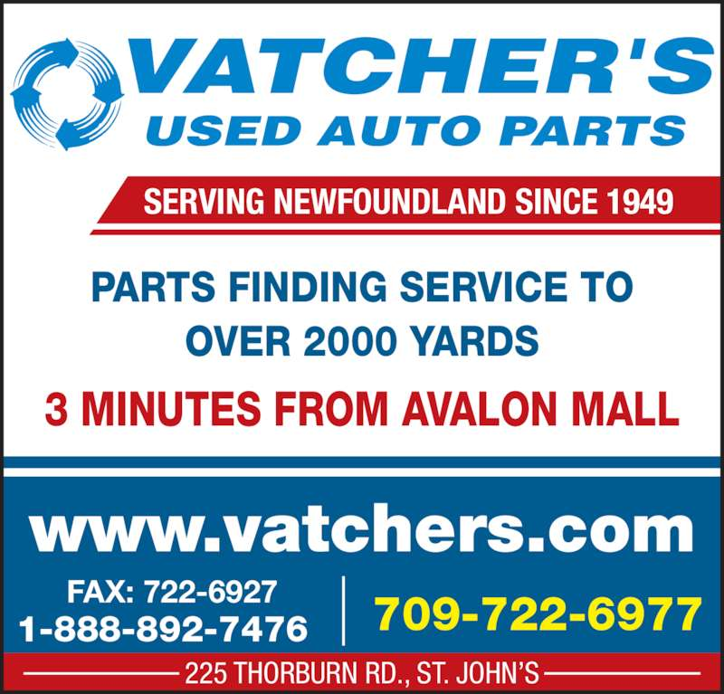 Vatcher's Used Auto Parts (709-722-6977) - Display Ad - www.vatchers.com SERVING NEWFOUNDLAND SINCE 1949 225 THORBURN RD., ST. JOHN'S 1-888-892-7476 FAX: 722-6927 PARTS FINDING SERVICE TO OVER 2000 YARDS 3 MINUTES FROM AVALON MALL 709-722-6977