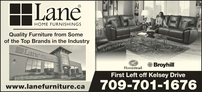 Lane Home Furnishings (709-576-2560) - Display Ad - Quality Furniture from Some  of the Top Brands in the Industry www.lanefurniture.ca 709-701-1676 First Left off Kelsey Drive Quality Furniture from Some  of the Top Brands in the Industry www.lanefurniture.ca 709-701-1676 First Left off Kelsey Drive