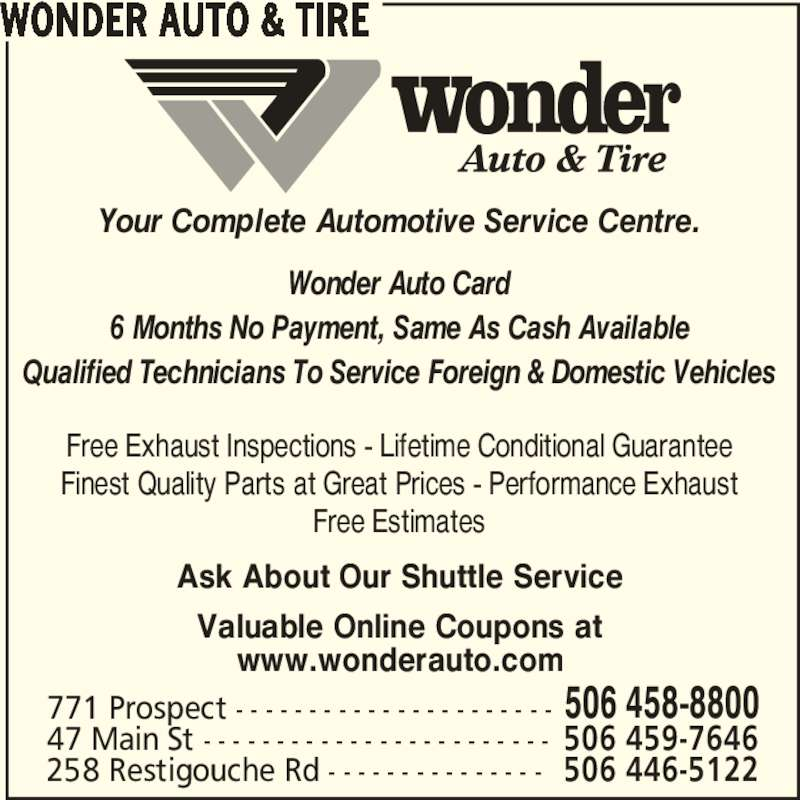Wonder Auto & Tire (506-458-8800) - Display Ad - Free Exhaust Inspections - Lifetime Conditional Guarantee Finest Quality Parts at Great Prices - Performance Exhaust Free Estimates WONDER AUTO & TIRE 771 Prospect - - - - - - - - - - - - - - - - - - - - - - 506 458-8800 47 Main St - - - - - - - - - - - - - - - - - - - - - - - - 506 459-7646 258 Restigouche Rd - - - - - - - - - - - - - - - 506 446-5122 Your Complete Automotive Service Centre. Wonder Auto Card 6 Months No Payment, Same As Cash Available Qualified Technicians To Service Foreign & Domestic Vehicles Ask About Our Shuttle Service Valuable Online Coupons at www.wonderauto.com