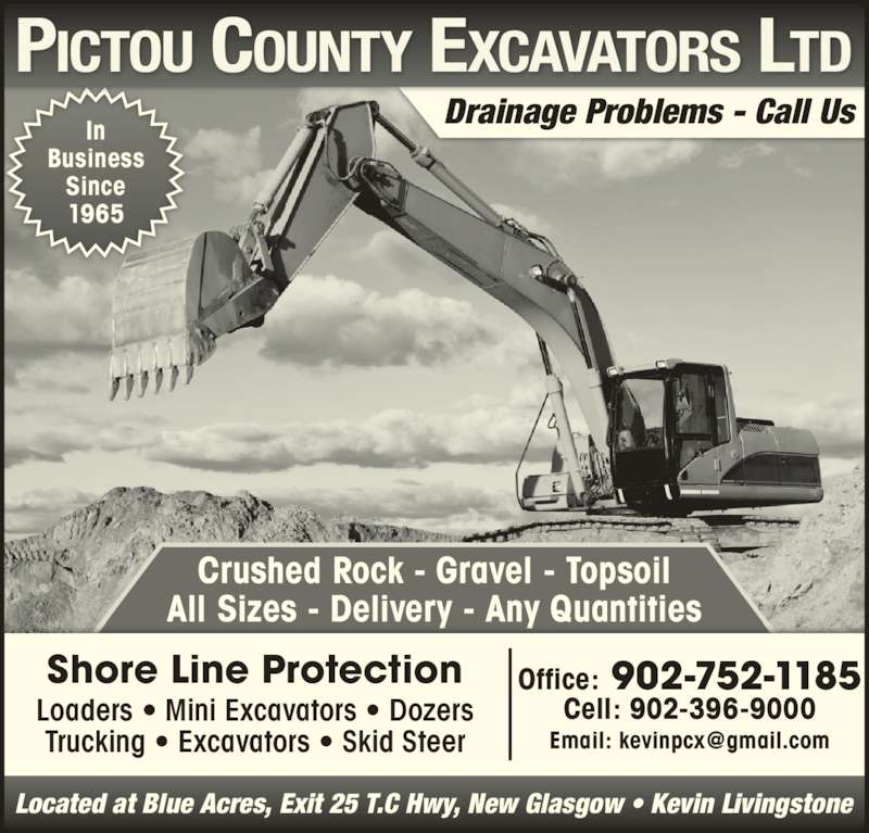 Pictou County Excavators Ltd (902-752-1185) - Display Ad - Drainage Problems - Call Us Crushed Rock - Gravel - Topsoil All Sizes - Delivery - Any Quantities Loaders • Mini Excavators • Dozers Trucking • Excavators • Skid Steer Shore Line Protection Office: 902-752-1185 Cell: 902-396-9000 Located at Blue Acres, Exit 25 T.C Hwy, New Glasgow • Kevin Livingstone In Business Since 1965 Drainage Problems - Call Us Crushed Rock - Gravel - Topsoil All Sizes - Delivery - Any Quantities Loaders • Mini Excavators • Dozers Trucking • Excavators • Skid Steer Shore Line Protection Office: 902-752-1185 Cell: 902-396-9000 Located at Blue Acres, Exit 25 T.C Hwy, New Glasgow • Kevin Livingstone In Business Since 1965
