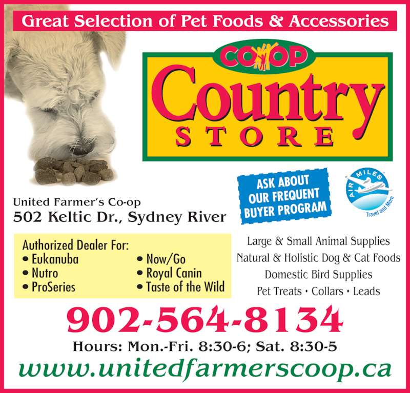 United Farmer's Co-Op (902-564-8134) - Display Ad - Hours: Mon.-Fri. 8:30-6; Sat. 8:30-5 United Farmer's Co-op 502 Keltic Dr., Sydney River www.unitedfarmerscoop.ca ASK ABOUT OUR FREQUENT BUYER PROGRAM 902-564-8134 Authorized Dealer For: • Eukanuba • Nutro • ProSeries • Now/Go • Royal Canin • Taste of the Wild Large & Small Animal Supplies Natural & Holistic Dog & Cat Foods Domestic Bird Supplies Pet Treats • Collars • Leads
