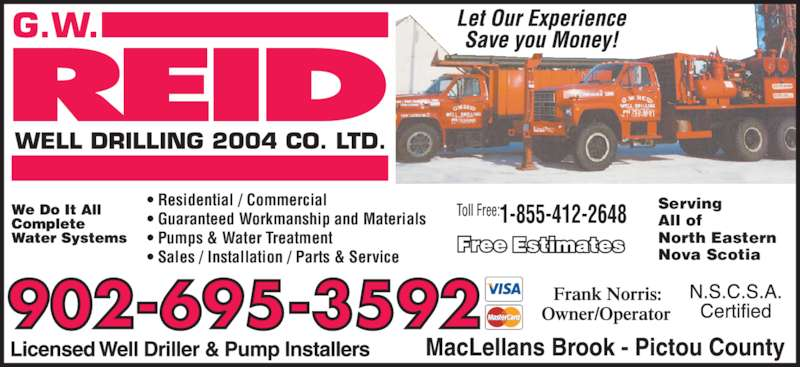 Reid G W Well Drilling 2004 Co Ltd (902-752-8691) - Display Ad - 752-8691 752-8691 1-855-412-2648 • Residential / Commercial • Guaranteed Workmanship and Materials • Pumps & Water Treatment • Sales / Installation / Parts & Service 902-695-3592 Serving All of North Eastern Nova Scotia