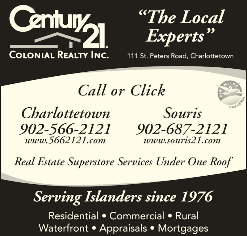 "Century 21 Colonial Realty Inc (902-566-2121) - Display Ad - ""The Local Experts"" Residential • Commercial • Rural Waterfront • Appraisals • Mortgages Serving Islanders since 1976 Real Estate Superstore Services Under One Roof Charlottetown 902-566-2121 www.5662121.com Call or Click 111 St. Peters Road, Charlottetown Souris 902-687-2121 www.souris21.com"