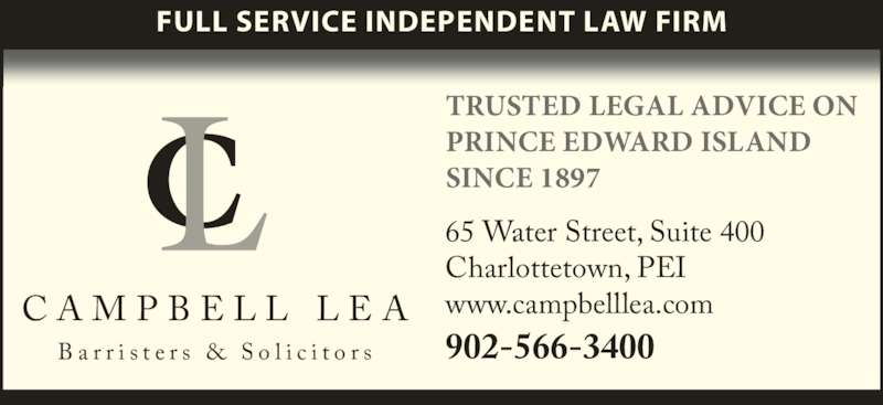 Campbell Lea (9025663400) - Display Ad - C A M P B E L L  L E A B a r r i s t e r s  &  S o l i c i t o r s TRUSTED LEGAL ADVICE ON  PRINCE EDWARD ISLAND  SINCE 1897 65 Water Street, Suite 400 Charlottetown, PEI   www.campbelllea.com 902-566-3400 FULL SERVICE INDEPENDENT LAW FIRM