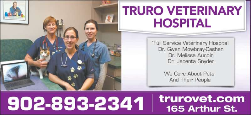 "Truro Vet Hospital (902-893-2341) - Display Ad - 902-893-2341 165 Arthur St.trurovet.com ""Full Service Veterinary Hospital  Dr. Gwen Mowbray-Cashen  Dr. Melissa Aucoin  Dr. Jacenta Snyder We Care About Pets  And Their People"