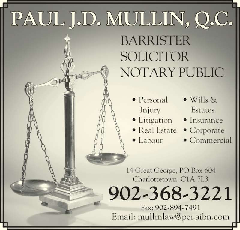 Paul J D Mullin QC (9023683221) - Display Ad - PAUL J.D. MULLIN, Q.C. BARRISTER  SOLICITOR  NOTARY PUBLIC • Personal     Injury • Litigation • Real Estate • Labour 14 Great George, PO Box 604 Charlottetown, C1A 7L3 902-368-3221 Fax: 902-894-7491 • Wills &     Estates • Insurance • Corporate • Commercial