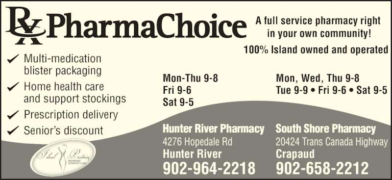 PharmaChoice (902-964-2218) - Annonce illustrée======= - Home health care and support stockings Prescription delivery Senior's discount A full service pharmacy right  in your own community! Hunter River Pharmacy 4276 Hopedale Rd Hunter River 902-964-2218 100% Island owned and operated Mon-Thu 9-8 Fri 9-6 Sat 9-5 Mon, Wed, Thu 9-8 Tue 9-9 • Fri 9-6 • Sat 9-5 South Shore Pharmacy 20424 Trans Canada Highway Crapaud 902-658-2212 Multi-medication blister packaging