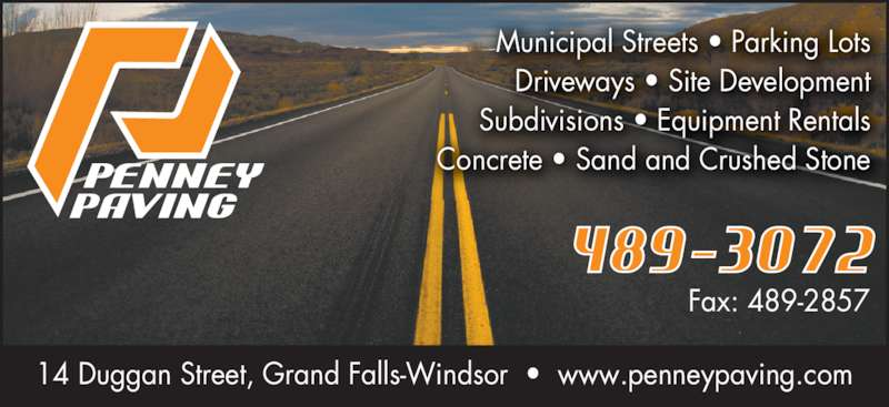 Penney Paving (709-489-3072) - Display Ad - Fax: 489-2857 14 Duggan Street, Grand Falls-Windsor  •  www.penneypaving.com Municipal Streets • Parking Lots Driveways • Site Development Subdivisions • Equipment Rentals Concrete • Sand and Crushed Stone