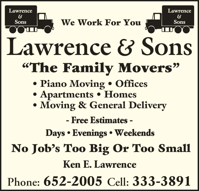 "Lawrence and Sons (506-652-2005) - Display Ad - • Apartments • Homes • Moving & General Delivery - Free Estimates - No Job's Too Big Or Too Small Ken E. Lawrence Phone: 652-2005 Cell: 333-3891 Days • Evenings • Weekends We Work For You • Piano Moving • Offices ""The Family Movers"""
