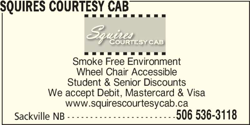 Squires Courtesy Cab (506-536-3118) - Display Ad - 506 536-3118 SQUIRES COURTESY CAB Smoke Free Environment Wheel Chair Accessible Student & Senior Discounts We accept Debit, Mastercard & Visa www.squirescourtesycab.ca Sackville NB - - - - - - - - - - - - - - - - - - - - - - - -