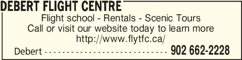 Debert Flight Centre (902-662-2228) - Display Ad - Debert - - - - - - - - - - - - - - - - - - - - - - - - - - - - 902 662-2228 Flight school - Rentals - Scenic Tours Call or visit our website today to learn more http://www.flytfc.ca/ DEBERT FLIGHT CENTRE Debert - - - - - - - - - - - - - - - - - - - - - - - - - - - - 902 662-2228 Flight school - Rentals - Scenic Tours Call or visit our website today to learn more http://www.flytfc.ca/ DEBERT FLIGHT CENTRE