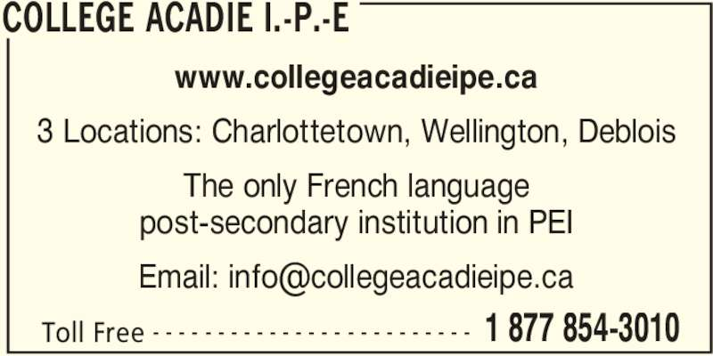 Collège Acadie Î.-P.-É. - Display Ad - COLLEGE ACADIE I.-P.-E Toll Free 1 877 854-3010- - - - - - - - - - - - - - - - - - - - - - - - - www.collegeacadieipe.ca 3 Locations: Charlottetown, Wellington, Deblois The only French language post-secondary institution in PEI
