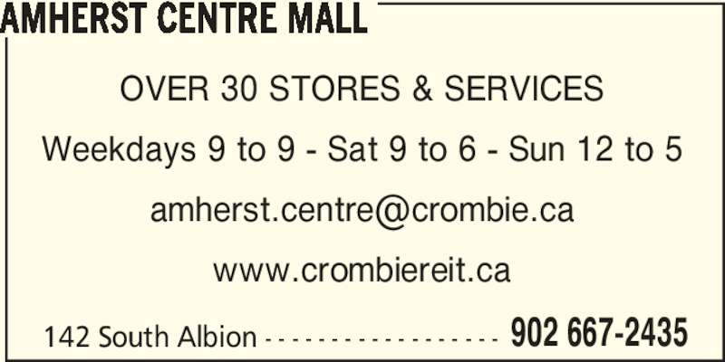 Amherst Centre Mall (902-667-2435) - Display Ad - AMHERST CENTRE MALL 142 South Albion - - - - - - - - - - - - - - - - - - 902 667-2435 OVER 30 STORES & SERVICES Weekdays 9 to 9 - Sat 9 to 6 - Sun 12 to 5 www.crombiereit.ca
