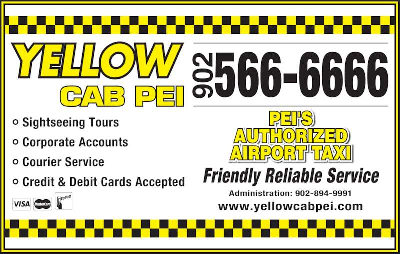 Yellow Cab (902-566-6666) - Display Ad - AUTHORIZED PEI'S • Credit & Debit Cards Accepted AIRPORT TAXI 566-6666YELLOWCAB PEI 90 Friendly Reliable Service Administration: 902-894-9991 www.yellowcabpei.com • Sightseeing Tours • Corporate Accounts • Courier Service