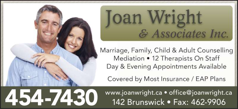 Joan Wright & Associates Inc (506-454-7430) - Display Ad - Marriage, Family, Child & Adult Counselling Mediation • 12 Therapists On Staff Day & Evening Appointments Available Covered by Most Insurance / EAP Plans 454-7430 142 Brunswick • Fax: 462-9906 & Associates Inc.