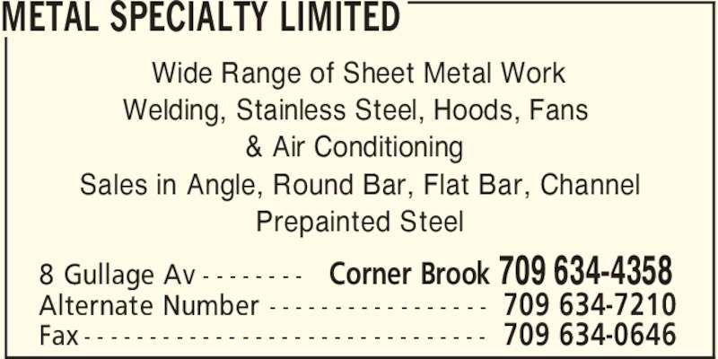 Metal Specialty Mechanical Ltd (709-634-4358) - Display Ad - METAL SPECIALTY LIMITED Corner Brook 709 634-43588 Gullage Av - - - - - - - - 709 634-7210Alternate Number - - - - - - - - - - - - - - - - - 709 634-0646Fax - - - - - - - - - - - - - - - - - - - - - - - - - - - - - - - Wide Range of Sheet Metal Work Welding, Stainless Steel, Hoods, Fans & Air Conditioning Sales in Angle, Round Bar, Flat Bar, Channel Prepainted Steel