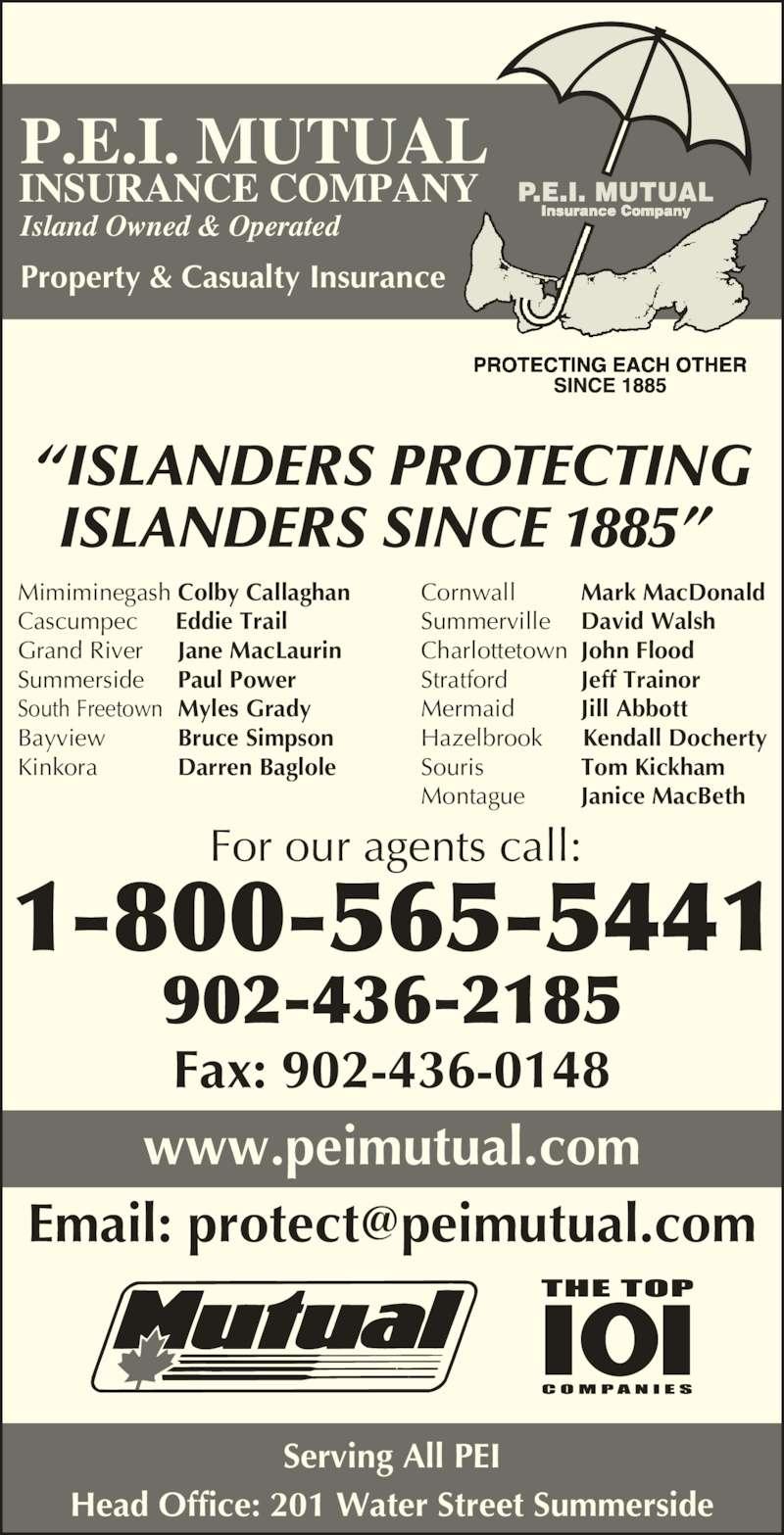 "P E I Mutual Insurance Company (9024362185) - Display Ad - Property & Casualty Insurance P.E.I. MUTUAL INSURANCE COMPANY Fax: 902-436-0148 www.peimutual.com Serving All PEI Head Office: 201 Water Street Summerside ""ISLANDERS PROTECTING ISLANDERS SINCE 1885""  902-436-2185 For our agents call: 1-800-565-5441 Mermaid Jill Abbott Island Owned & Operated Cornwall Mark MacDonald Summerville David Walsh Charlottetown John Flood Stratford Jeff Trainor Hazelbrook      Kendall Docherty Souris Tom Kickham Montague Janice MacBeth Mimiminegash Colby Callaghan Cascumpec      Eddie Trail Grand River Jane MacLaurin Summerside Paul Power South Freetown Myles Grady Bayview Bruce Simpson Kinkora Darren Baglole"