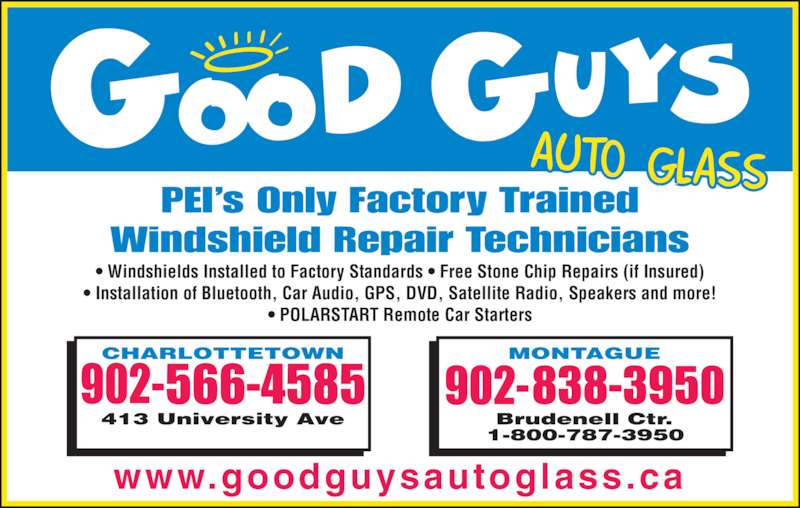 Good Guys Auto Glass (902-566-4585) - Display Ad - www.goodguysautoglass.ca PEI's Only Factory Trained Windshield Repair Technicians • Windshields Installed to Factory Standards • Free Stone Chip Repairs (if Insured) • Installation of Bluetooth, Car Audio, GPS, DVD, Satellite Radio, Speakers and more! • POLARSTART Remote Car Starters