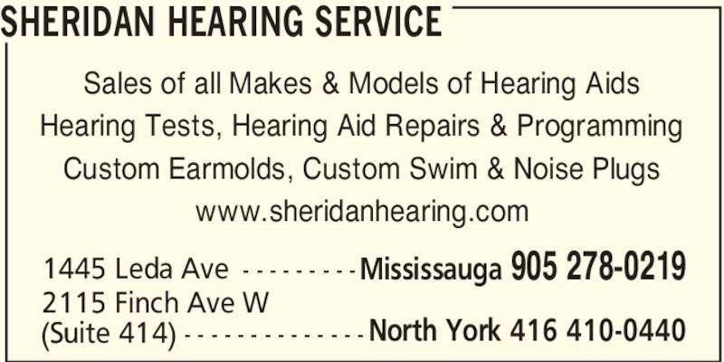 Sheridan Hearing Service (905-278-0219) - Display Ad - Sales of all Makes & Models of Hearing Aids Hearing Tests, Hearing Aid Repairs & Programming Custom Earmolds, Custom Swim & Noise Plugs www.sheridanhearing.com 1445 Leda Ave - - - - - - - - -Mississauga 905 278-0219 2115 Finch Ave W (Suite 414) - - - - - - - - - - - - - - North York 416 410-0440 SHERIDAN HEARING SERVICE