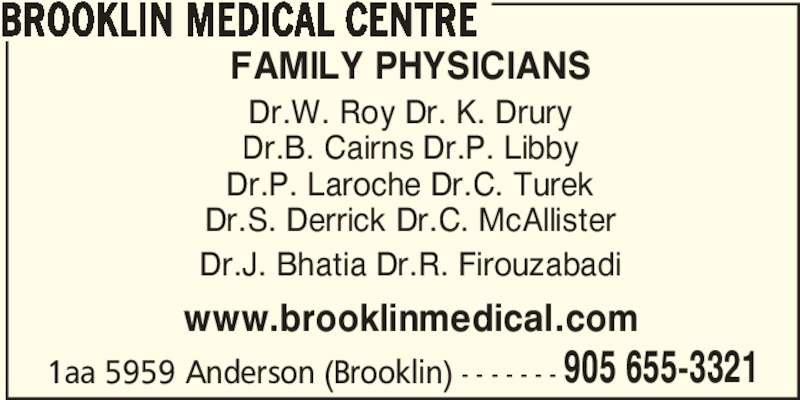 Brooklin Medical (905-655-3321) - Display Ad - BROOKLIN MEDICAL CENTRE 905 655-3321 FAMILY PHYSICIANS Dr.W. Roy Dr. K. Drury Dr.B. Cairns Dr.P. Libby Dr.P. Laroche Dr.C. Turek Dr.S. Derrick Dr.C. McAllister Dr.J. Bhatia Dr.R. Firouzabadi www.brooklinmedical.com 1aa 5959 Anderson (Brooklin) - - - - - - -