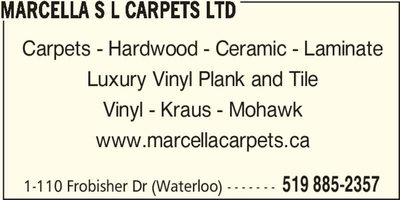 Marcella S L Carpets Ltd (5198852357) - Display Ad - 1-110 Frobisher Dr (Waterloo) - - - - - - - 519 885-2357 MARCELLA S L CARPETS LTD Carpets - Hardwood - Ceramic - Laminate Luxury Vinyl Plank and Tile Vinyl - Kraus - Mohawk www.marcellacarpets.ca