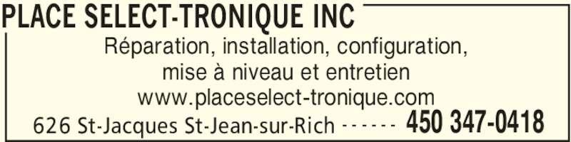 Place Sélect-Tronique Inc (450-347-0418) - Annonce illustrée======= - PLACE SELECT-TRONIQUE INC 626 St-Jacques St-Jean-sur-Rich 450 347-0418- - - - - - Réparation, installation, configuration, mise à niveau et entretien www.placeselect-tronique.com