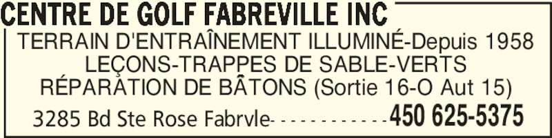 Centre De Golf Fabreville Inc (450-625-5375) - Annonce illustrée======= - TERRAIN D'ENTRAÎNEMENT ILLUMINÉ-Depuis 1958 LEÇONS-TRAPPES DE SABLE-VERTS RÉPARATION DE BÂTONS (Sortie 16-O Aut 15) 3285 Bd Ste Rose Fabrvle- - - - - - - - - - - - CENTRE DE GOLF FABREVILLE INC 450 625-5375