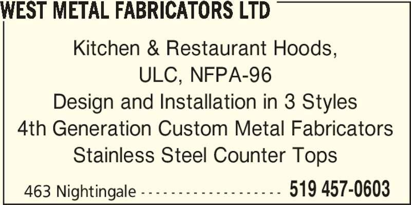West Metal Fabricators Ltd (519-457-0603) - Display Ad - WEST METAL FABRICATORS LTD Kitchen & Restaurant Hoods, ULC, NFPA-96 Design and Installation in 3 Styles 4th Generation Custom Metal Fabricators Stainless Steel Counter Tops 463 Nightingale - - - - - - - - - - - - - - - - - - - 519 457-0603