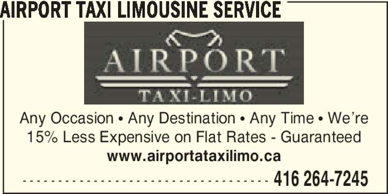 Airport Taxi Limousine Service (416-264-7245) - Annonce illustrée======= - - - - - - - - - - - - - - - - - - - - - - - - - - - - - - - - - - - - 416 264-7245 AIRPORT TAXI LIMOUSINE SERVICE Any Occasion π Any Destination π Any Time π We're 15% Less Expensive on Flat Rates - Guaranteed www.airportataxilimo.ca