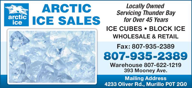 Arctic Ice Sales (807-935-2389) - Display Ad - Warehouse 807-622-1219 393 Mooney Ave. Locally Owned  Servicing Thunder Bay for Over 45 Years ICE CUBES • BLOCK ICE WHOLESALE & RETAIL Mailing Address 4233 Oliver Rd., Murillo P0T 2G0 Fax: 807-935-2389