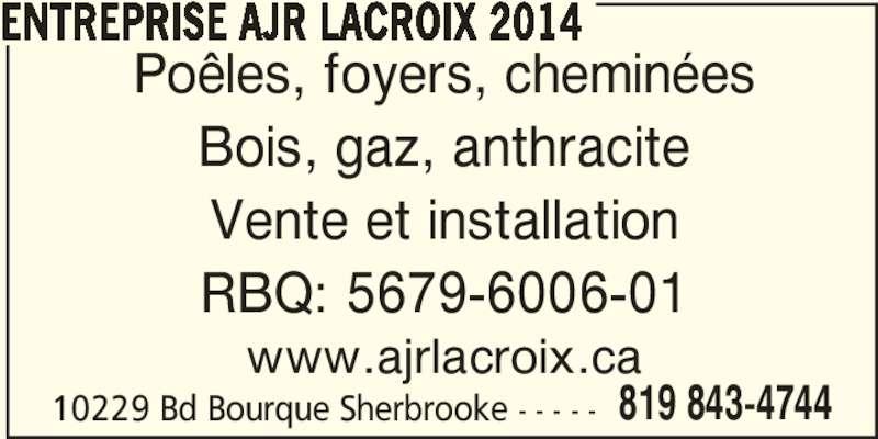 Entreprise Ajr Lacroix 2014 (819-843-4744) - Annonce illustrée======= - 10229 Bd Bourque Sherbrooke - - - - - 819 843-4744 ENTREPRISE AJR LACROIX 2014 Poêles, foyers, cheminées Bois, gaz, anthracite Vente et installation RBQ: 5679-6006-01 www.ajrlacroix.ca