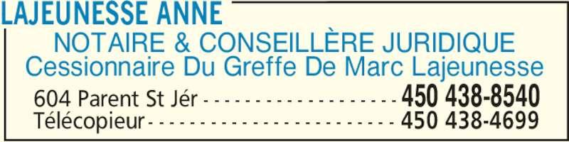Lajeunesse Anne (450-438-8540) - Annonce illustrée======= - NOTAIRE & CONSEILLÈRE JURIDIQUE Cessionnaire Du Greffe De Marc Lajeunesse LAJEUNESSE ANNE 604 Parent St Jér - - - - - - - - - - - - - - - - - - - 450 438-8540 Télécopieur - - - - - - - - - - - - - - - - - - - - - - - - 450 438-4699