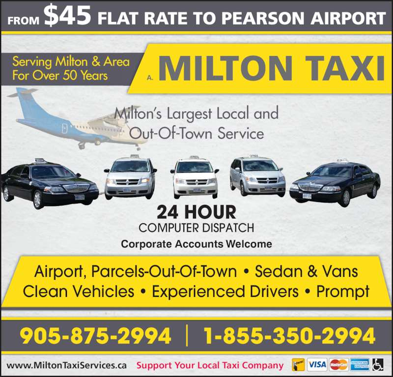 A-Milton Taxi (905-875-2994) - Display Ad - FROM $45 FLAT RATE TO PEARSON AIRPORT Support Your Local Taxi Company Corporate Accounts Welcome Airport, Parcels-Out-Of-Town • Sedan & Vans Clean Vehicles • Experienced Drivers • Prompt Serving Milton & Area For Over 50 Years Milton's Largest Local and Out-Of-Town Service 24 HOUR COMPUTER DISPATCH 905-875-2994 1-855-350-2994 www.MiltonTaxiServices.ca MILTON TAXIA.