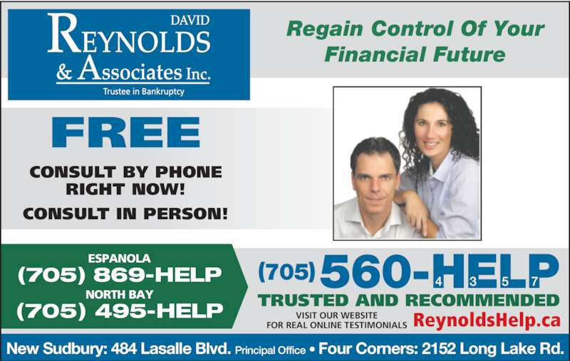 David Reynolds & Associates Inc (7055604357) - Display Ad - CONSULT IN PERSON! New Sudbury: 484 Lasalle Blvd. Principal Office • Four Corners: 2152 Long Lake Rd. 560-HELP4            3           5          7 (705) 495-HELP NORTH BAY (705) 869-HELP ESPANOLA Regain Control Of Your Financial Future TRUSTED AND RECOMMENDED ReynoldsHelp.caVISIT OUR WEBSITEFOR REAL ONLINE TESTIMONIALS (705) FREE CONSULT BY PHONE RIGHT NOW!