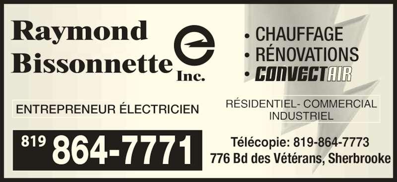 Raymond Bissonnette Inc (819-864-7771) - Annonce illustrée======= - ENTREPRENEUR ÉLECTRICIEN Télécopie: 819-864-7773 776 Bd des Vétérans, Sherbrooke RÉSIDENTIEL- COMMERCIAL INDUSTRIEL 864-7771 • CHAUFFAGE • RÉNOVATIONS •  819 Raymond Bissonnette Inc.