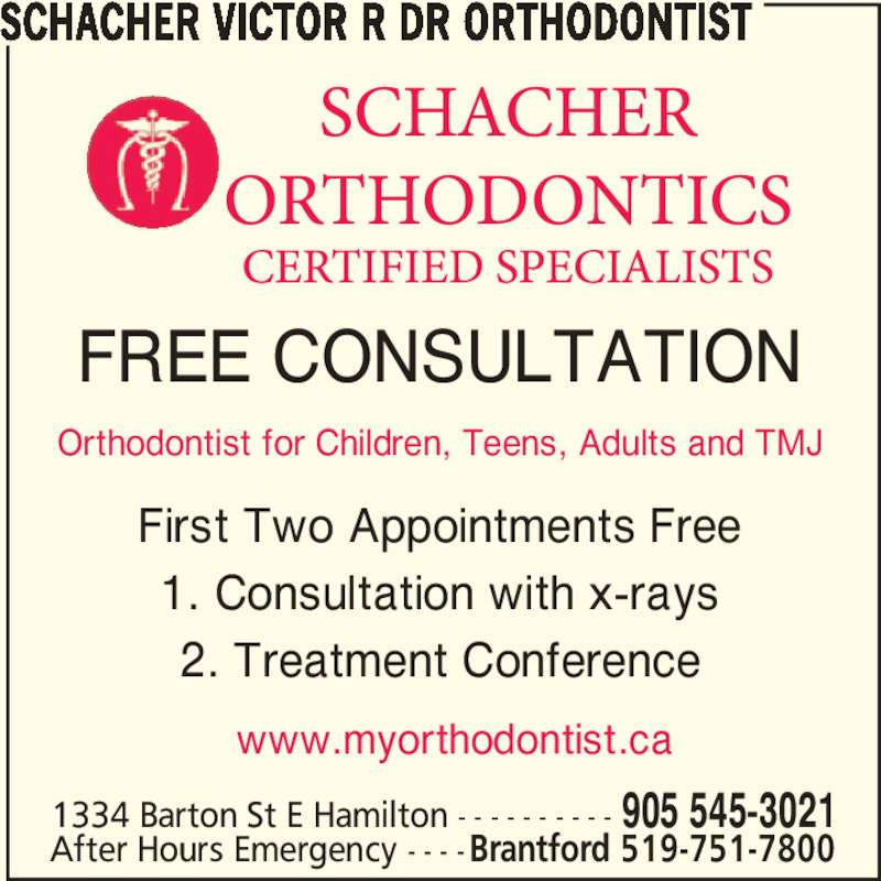 Dr Victor Schacher R Orthodontist (9055453021) - Display Ad - 1. Consultation with x-rays 2. Treatment Conference www.myorthodontist.ca FREE CONSULTATION Orthodontist for Children, Teens, Adults and TMJ SCHACHER VICTOR R DR ORTHODONTIST 1334 Barton St E Hamilton - - - - - - - - - - 905 545-3021 After Hours Emergency - - - - Brantford 519-751-7800 First Two Appointments Free