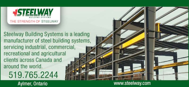 Steelway Building Systems (519-765-2244) - Display Ad - Steelway Building Systems is a leading manufacturer of steel building systems, servicing industrial, commercial, recreational and agricultural clients across Canada and around the world.      Aylmer, Ontario 519.765.2244 www.steelway.com THE STRENGTH OF STEELWAY