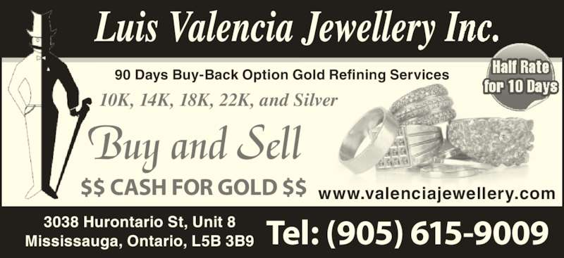 Valencia Jewellery Inc (905-615-9009) - Display Ad - 90 Days Buy-Back Option Gold Refining Services Tel: (905) 615-9009 www.valenciajewellery.com Buy and Sell $$ CASH FOR GOLD $$ 3038 Hurontario St, Unit 8 Mississauga, Ontario, L5B 3B9 10K, 14K, 18K, 22K, and Silver