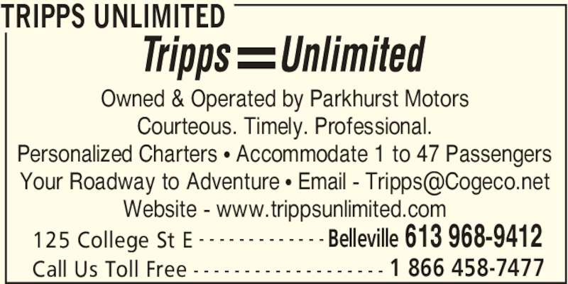 Tripps Unlimited (613-968-9412) - Display Ad - TRIPPS UNLIMITED 125 College St E Belleville 613 968-9412- - - - - - - - - - - - - Call Us Toll Free 1 866 458-7477- - - - - - - - - - - - - - - - - - - Owned & Operated by Parkhurst Motors Courteous. Timely. Professional. Personalized Charters • Accommodate 1 to 47 Passengers Website - www.trippsunlimited.com