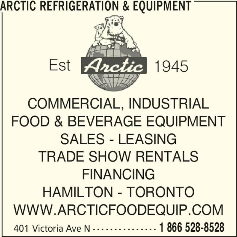 Arctic Refrigeration & Equipment (1-866-528-8528) - Display Ad - 401 Victoria Ave N - - - - - - - - - - - - - - - 1 866 528-8528 COMMERCIAL, INDUSTRIAL FOOD & BEVERAGE EQUIPMENT SALES - LEASING TRADE SHOW RENTALS FINANCING HAMILTON - TORONTO WWW.ARCTICFOODEQUIP.COM ARCTIC REFRIGERATION & EQUIPMENT Est 1945